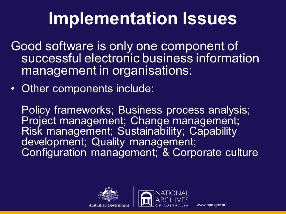 Implementation Issues Good software is only one component of successful electronic business information management in organisations: Other components