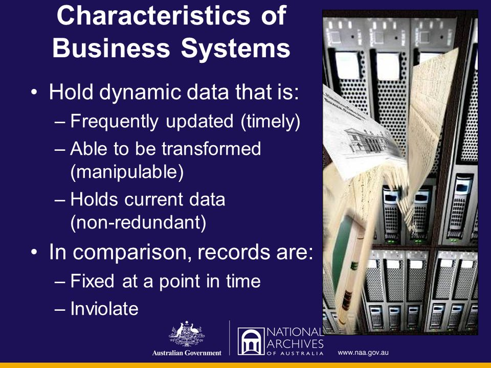 Characteristics of Business Systems Hold dynamic data that is: –Frequently updated (timely) –Able to be transformed (manipulable) –Holds current data (non-redundant) In comparison, records are: –Fixed at a point in time –Inviolate