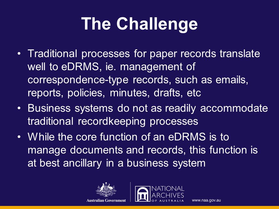 The Challenge Traditional processes for paper records translate well to eDRMS, ie. management of correspondence-type records, such as emails, reports,