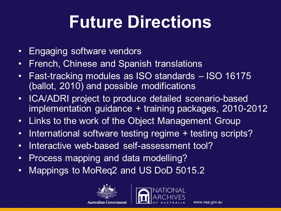 Future Directions Engaging software vendors French, Chinese and Spanish translations Fast-tracking modules as ISO standards – ISO 16175 (ballot, 2010) and possible modifications ICA/ADRI project to produce detailed scenario-based implementation guidance + training packages, 2010-2012 Links to the work of the Object Management Group International software testing regime + testing scripts.