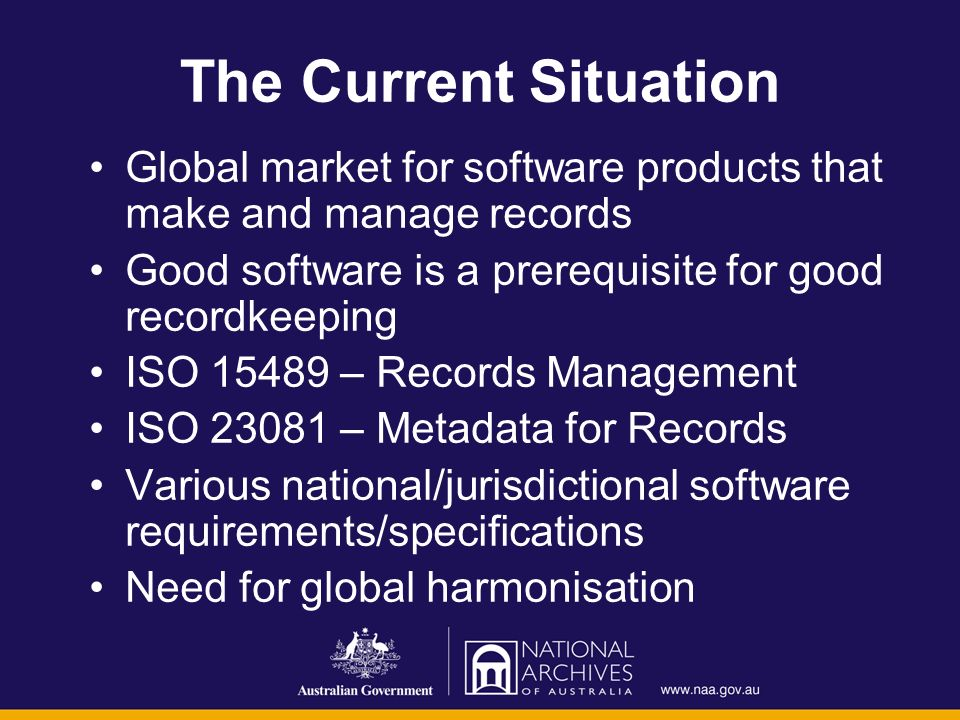 The Current Situation Global market for software products that make and manage records Good software is a prerequisite for good recordkeeping ISO 15489 – Records Management ISO 23081 – Metadata for Records Various national/jurisdictional software requirements/specifications Need for global harmonisation