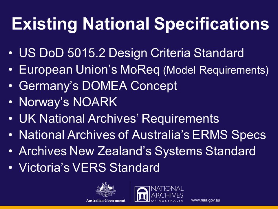 Existing National Specifications US DoD 5015.2 Design Criteria Standard European Unions MoReq (Model Requirements) Germanys DOMEA Concept Norways NOARK UK National Archives Requirements National Archives of Australias ERMS Specs Archives New Zealands Systems Standard Victorias VERS Standard