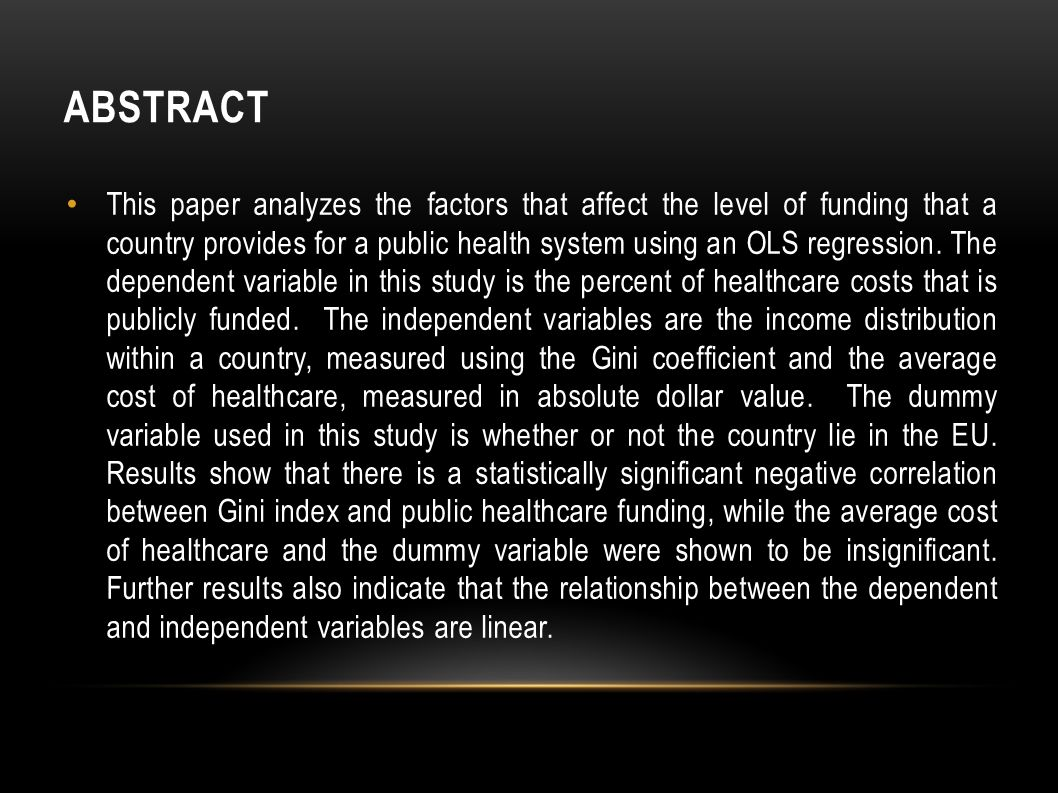 ABSTRACT This paper analyzes the factors that affect the level of funding that a country provides for a public health system using an OLS regression.