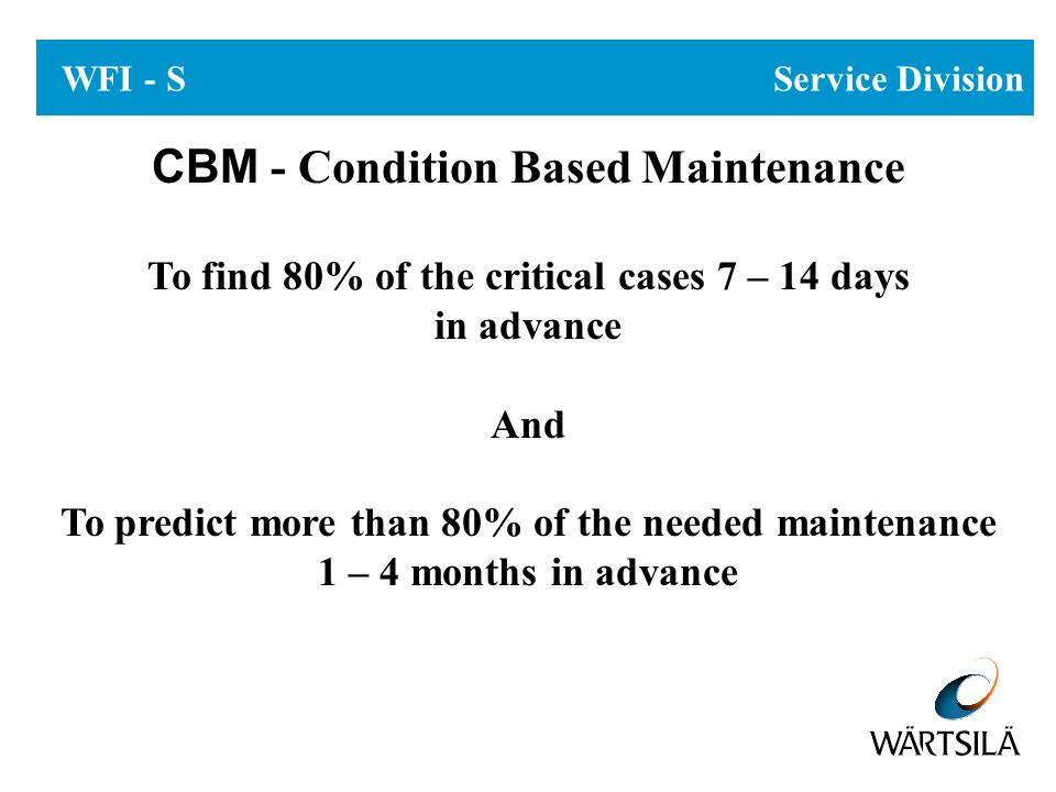 WFI - S Service Division CBM - Condition Based Maintenance To find 80% of the critical cases 7 – 14 days in advance And To predict more than 80% of th