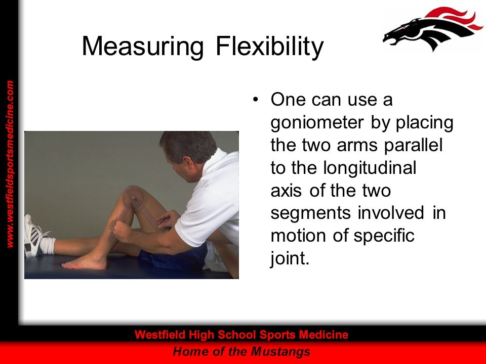 Measuring Flexibility One can use a goniometer by placing the two arms parallel to the longitudinal axis of the two segments involved in motion of spe