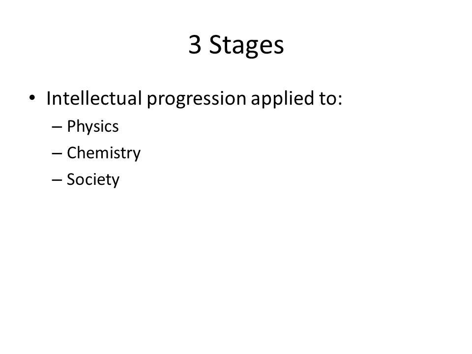 3 Stages Intellectual progression applied to: – Physics – Chemistry – Society
