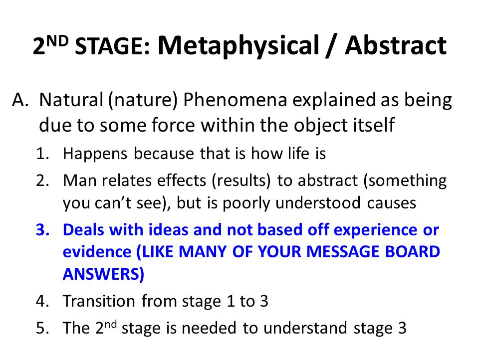 2 ND STAGE: Metaphysical / Abstract A.Natural (nature) Phenomena explained as being due to some force within the object itself 1.Happens because that is how life is 2.Man relates effects (results) to abstract (something you cant see), but is poorly understood causes 3.Deals with ideas and not based off experience or evidence (LIKE MANY OF YOUR MESSAGE BOARD ANSWERS) 4.Transition from stage 1 to 3 5.The 2 nd stage is needed to understand stage 3
