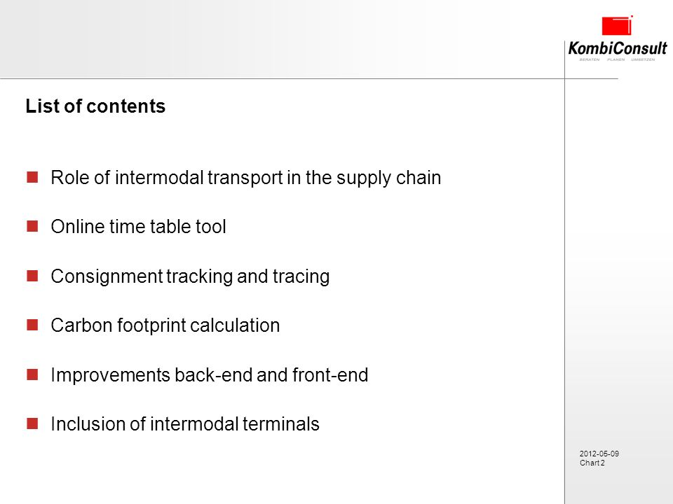 2012-05-09 Chart 2 List of contents Role of intermodal transport in the supply chain Online time table tool Consignment tracking and tracing Carbon footprint calculation Improvements back-end and front-end Inclusion of intermodal terminals