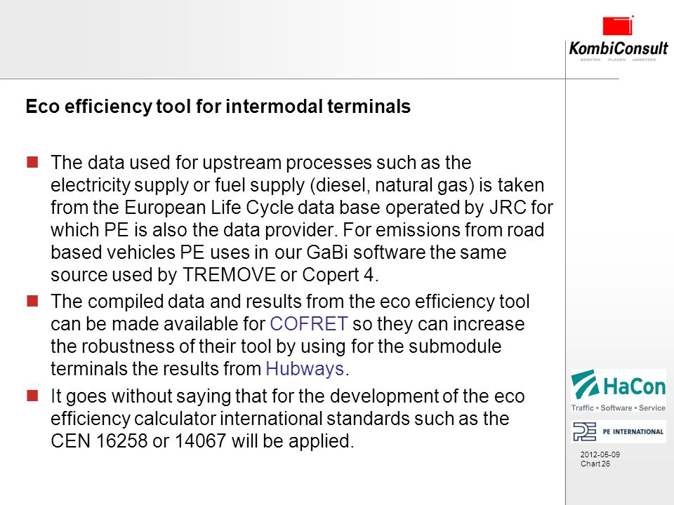 2012-05-09 Chart 26 Eco efficiency tool for intermodal terminals The data used for upstream processes such as the electricity supply or fuel supply (diesel, natural gas) is taken from the European Life Cycle data base operated by JRC for which PE is also the data provider.