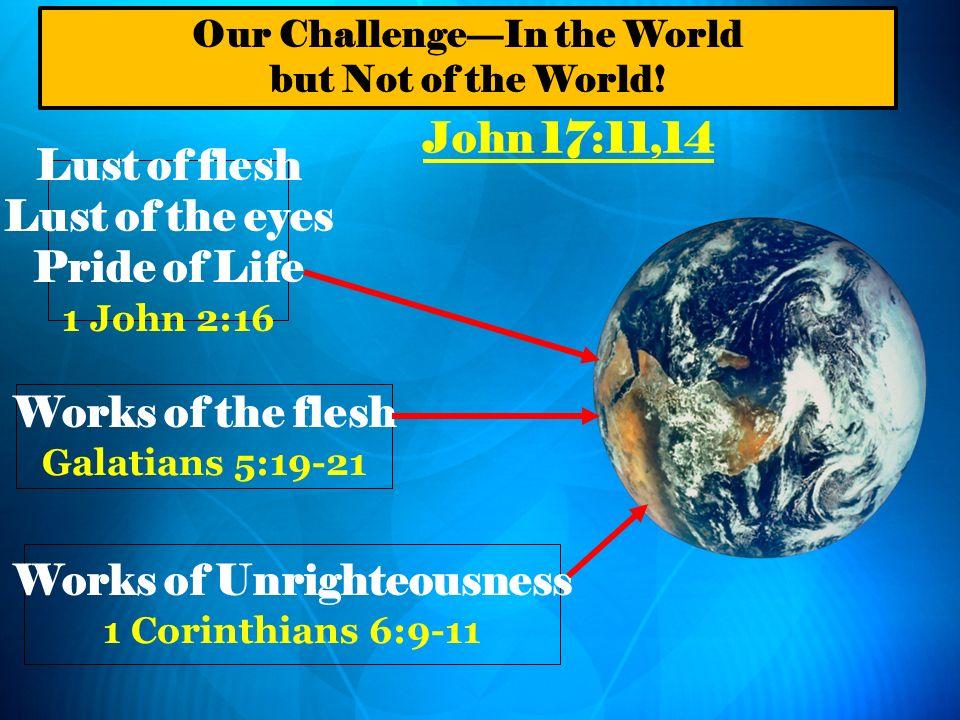 John 17:11,14 Lust of flesh Lust of the eyes Pride of Life 1 John 2:16 Works of the flesh Galatians 5:19-21 Works of Unrighteousness 1 Corinthians 6:9