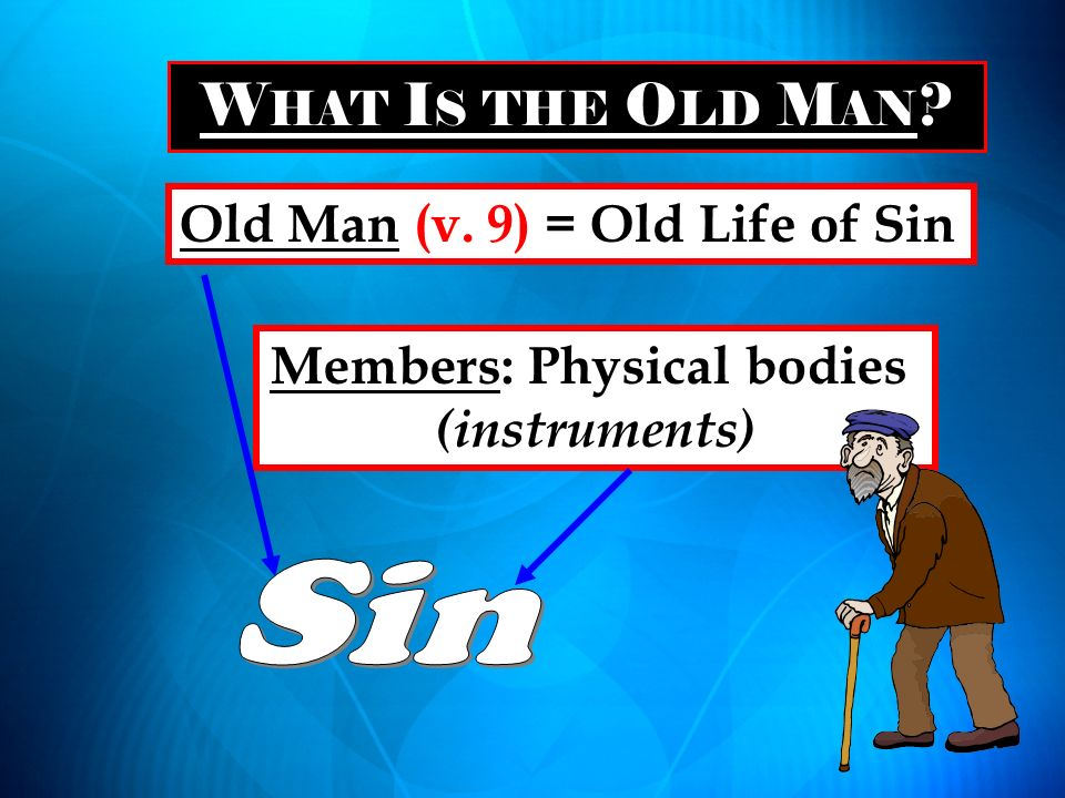 W HAT I S THE O LD M AN ? Old Man (v. 9) = Old Life of Sin Members: Physical bodies (instruments)