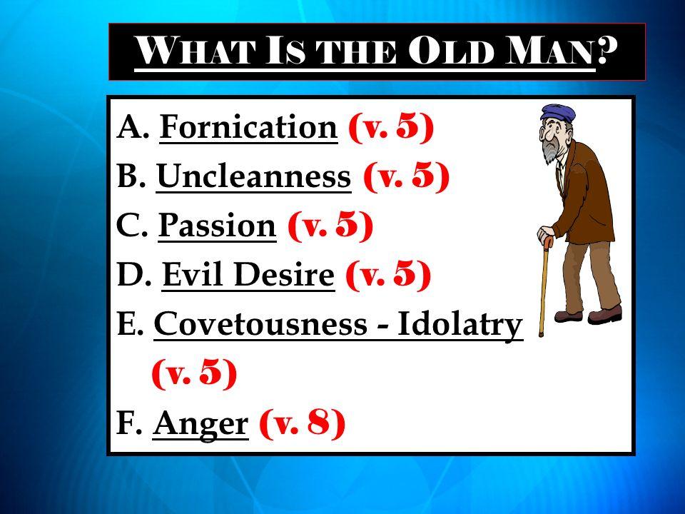 W HAT I S THE O LD M AN ? A. Fornication (v. 5) B. Uncleanness (v. 5) C. Passion (v. 5) D. Evil Desire (v. 5) E. Covetousness - Idolatry (v. 5) F. Ang