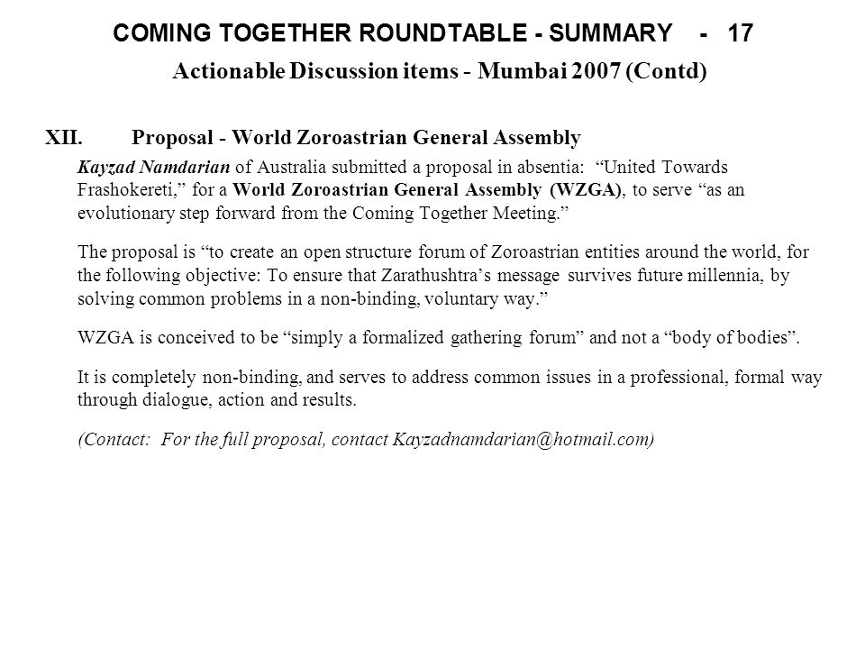 COMING TOGETHER ROUNDTABLE - SUMMARY - 17 Actionable Discussion items - Mumbai 2007 (Contd) XII.Proposal - World Zoroastrian General Assembly Kayzad Namdarian of Australia submitted a proposal in absentia: United Towards Frashokereti, for a World Zoroastrian General Assembly (WZGA), to serve as an evolutionary step forward from the Coming Together Meeting.