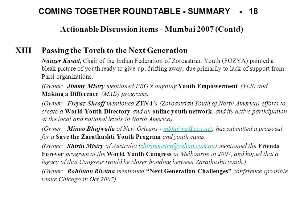 COMING TOGETHER ROUNDTABLE - SUMMARY - 18 Actionable Discussion items - Mumbai 2007 (Contd) XIIIPassing the Torch to the Next Generation Nauzer Kasad, Chair of the Indian Federation of Zoroastrian Youth (FOZYA) painted a bleak picture of youth ready to give up, drifting away, due primarily to lack of support from Parsi organizations.