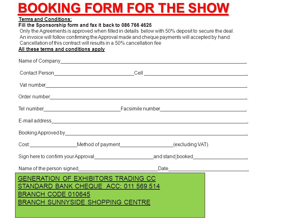 BOOKING FORM FOR THE SHOW Terms and Conditions: Fill the Sponsorship form and fax it back to 086 766 4625 Only the Agreements is approved when filled in details below with 50% deposit to secure the deal.