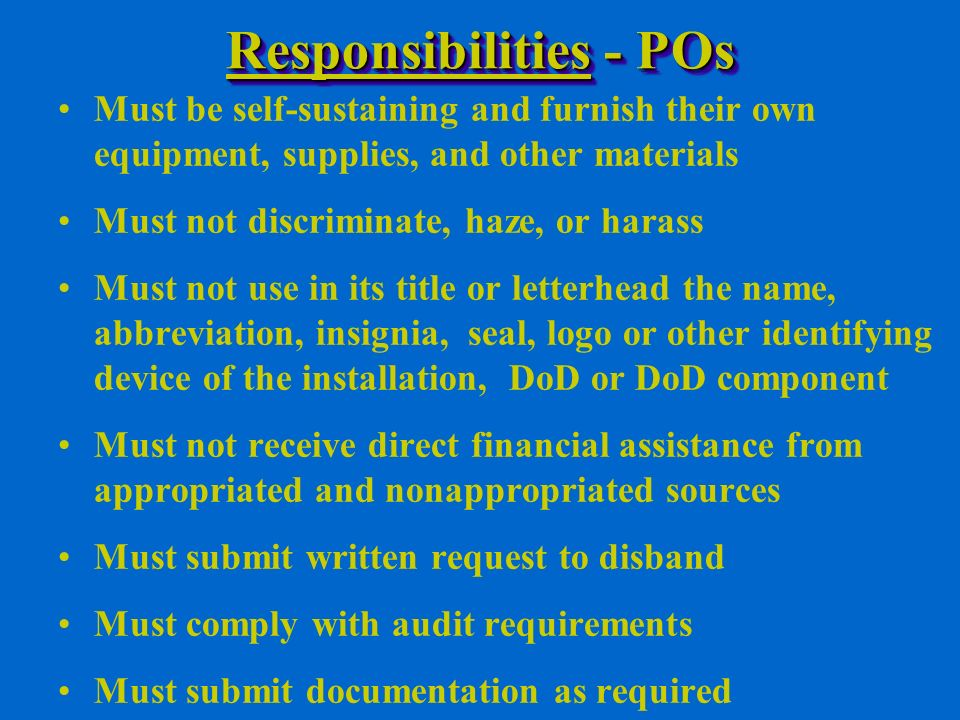 Responsibilities - POs Must be self-sustaining and furnish their own equipment, supplies, and other materials Must not discriminate, haze, or harass Must not use in its title or letterhead the name, abbreviation, insignia, seal, logo or other identifying device of the installation, DoD or DoD component Must not receive direct financial assistance from appropriated and nonappropriated sources Must submit written request to disband Must comply with audit requirements Must submit documentation as required