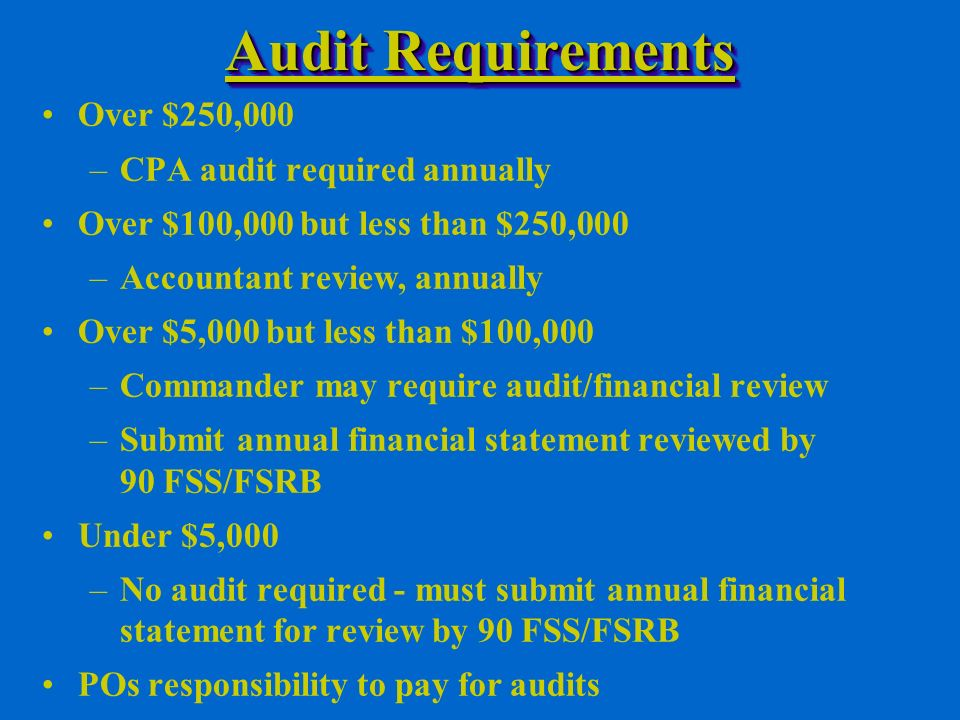 Audit Requirements Over $250,000 –CPA audit required annually Over $100,000 but less than $250,000 –Accountant review, annually Over $5,000 but less than $100,000 –Commander may require audit/financial review –Submit annual financial statement reviewed by 90 FSS/FSRB Under $5,000 –No audit required - must submit annual financial statement for review by 90 FSS/FSRB POs responsibility to pay for audits