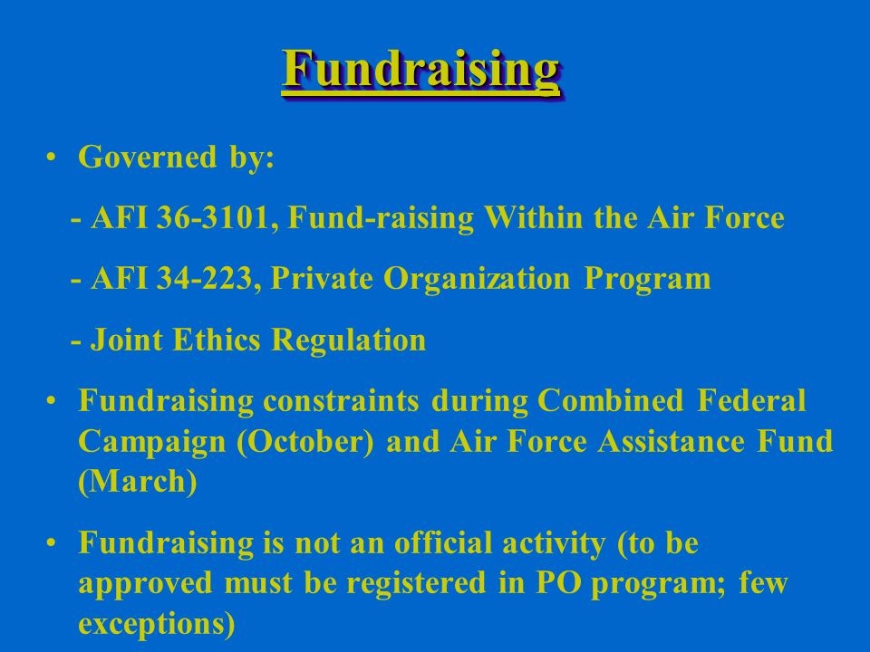FundraisingFundraising Governed by: - AFI , Fund-raising Within the Air Force - AFI , Private Organization Program - Joint Ethics Regulation Fundraising constraints during Combined Federal Campaign (October) and Air Force Assistance Fund (March) Fundraising is not an official activity (to be approved must be registered in PO program; few exceptions)