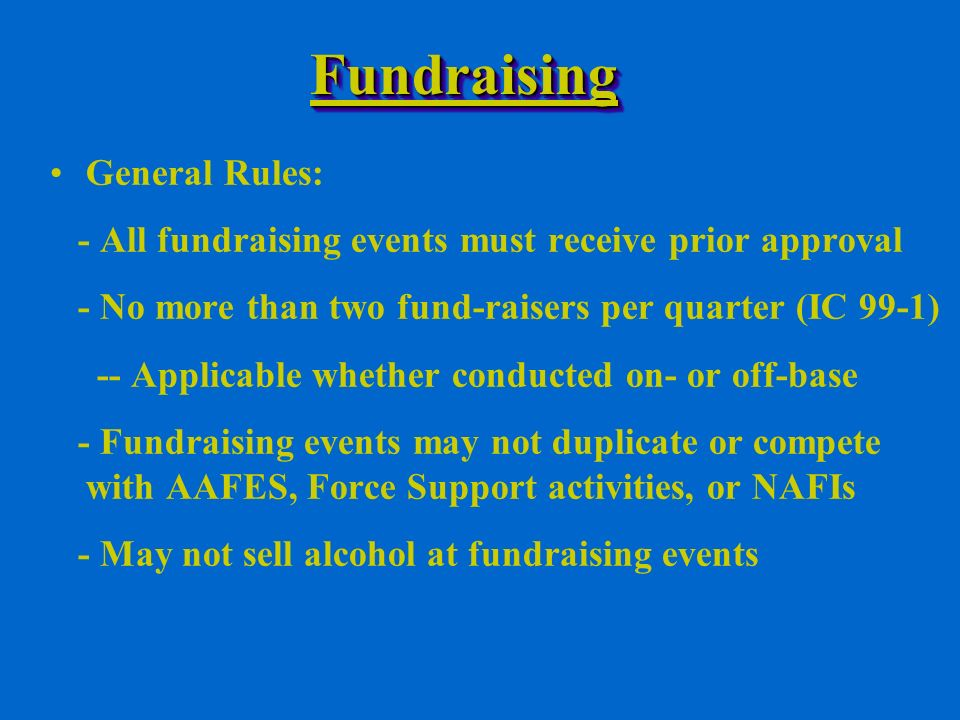 FundraisingFundraising General Rules: - All fundraising events must receive prior approval - No more than two fund-raisers per quarter (IC 99-1) -- Applicable whether conducted on- or off-base - Fundraising events may not duplicate or compete with AAFES, Force Support activities, or NAFIs - May not sell alcohol at fundraising events