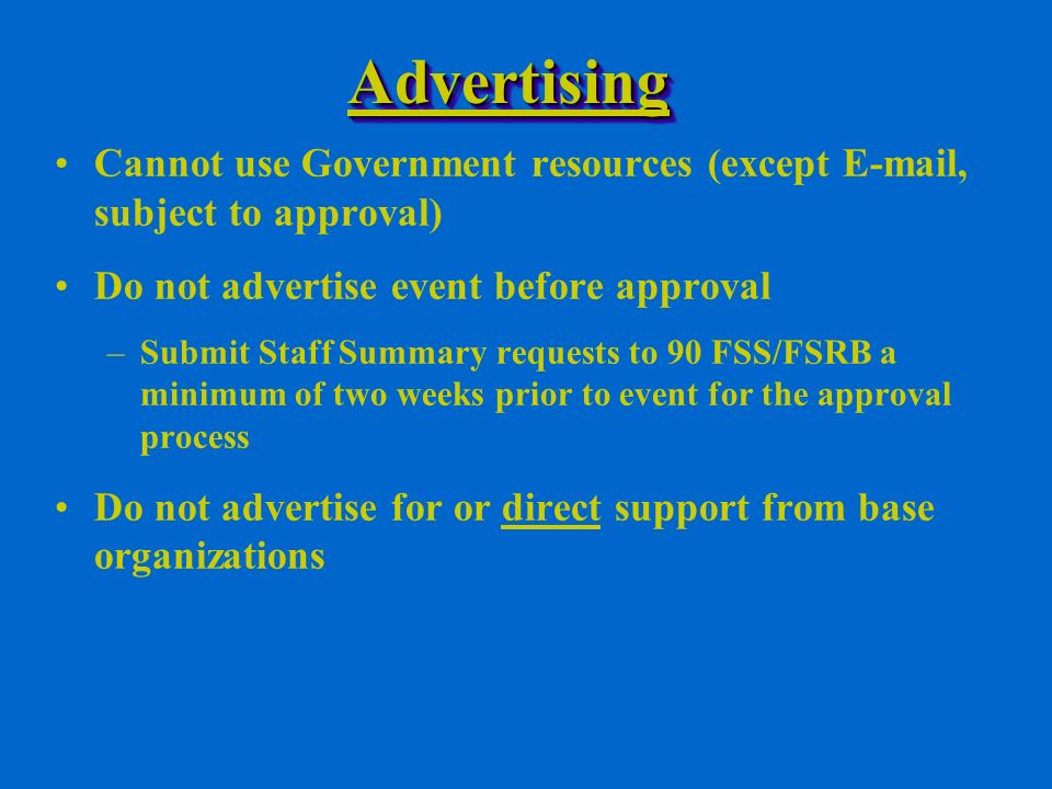 AdvertisingAdvertising Cannot use Government resources (except  , subject to approval) Do not advertise event before approval –Submit Staff Summary requests to 90 FSS/FSRB a minimum of two weeks prior to event for the approval process Do not advertise for or direct support from base organizations