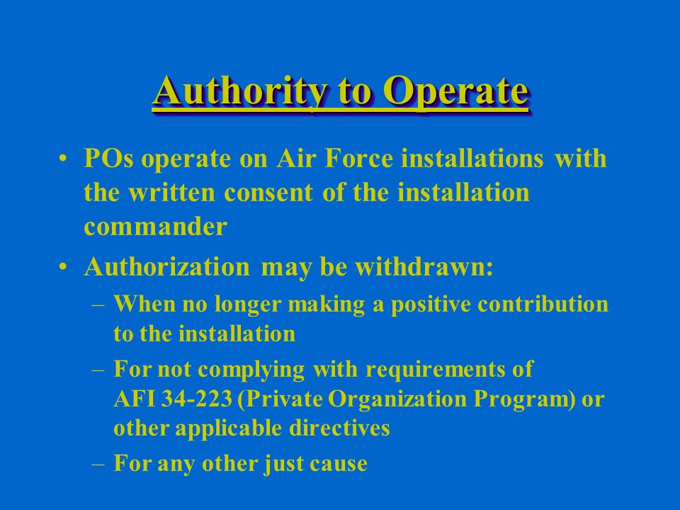 Authority to Operate POs operate on Air Force installations with the written consent of the installation commander Authorization may be withdrawn: –When no longer making a positive contribution to the installation –For not complying with requirements of AFI (Private Organization Program) or other applicable directives –For any other just cause