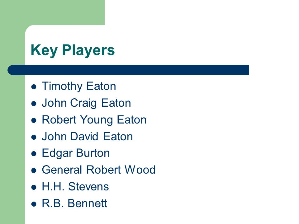Key Players Timothy Eaton John Craig Eaton Robert Young Eaton John David Eaton Edgar Burton General Robert Wood H.H.