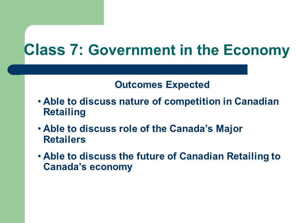 Class 7: Government in the Economy Outcomes Expected Able to discuss nature of competition in Canadian Retailing Able to discuss role of the Canadas M