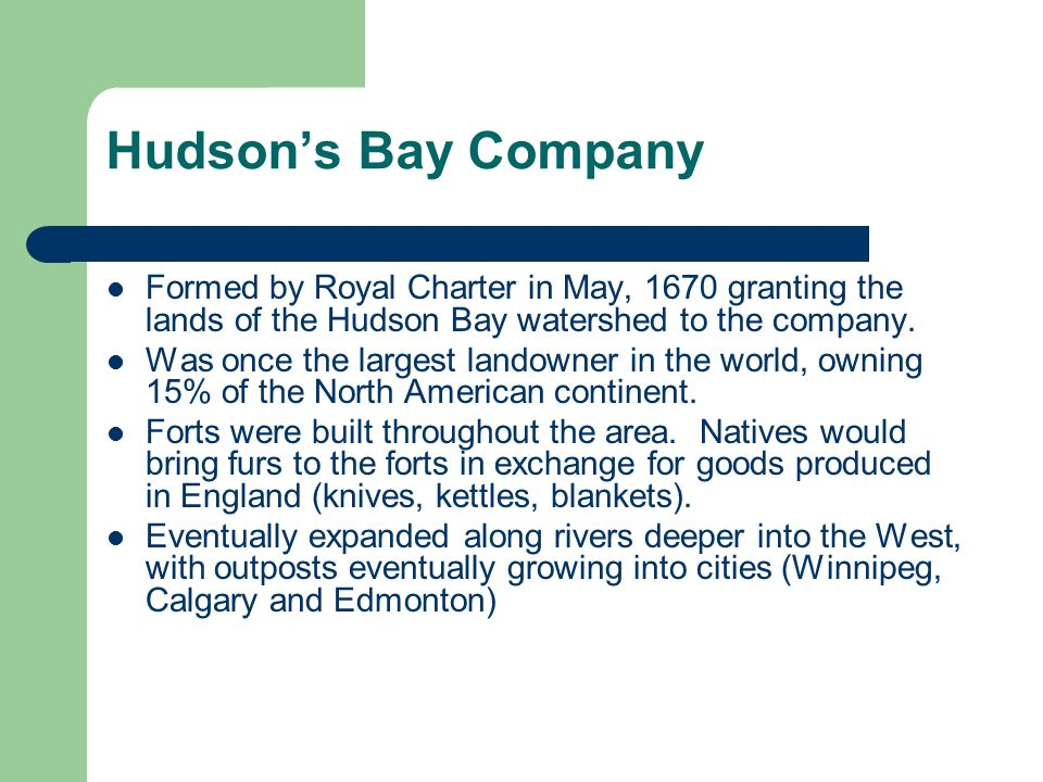 Formed by Royal Charter in May, 1670 granting the lands of the Hudson Bay watershed to the company.