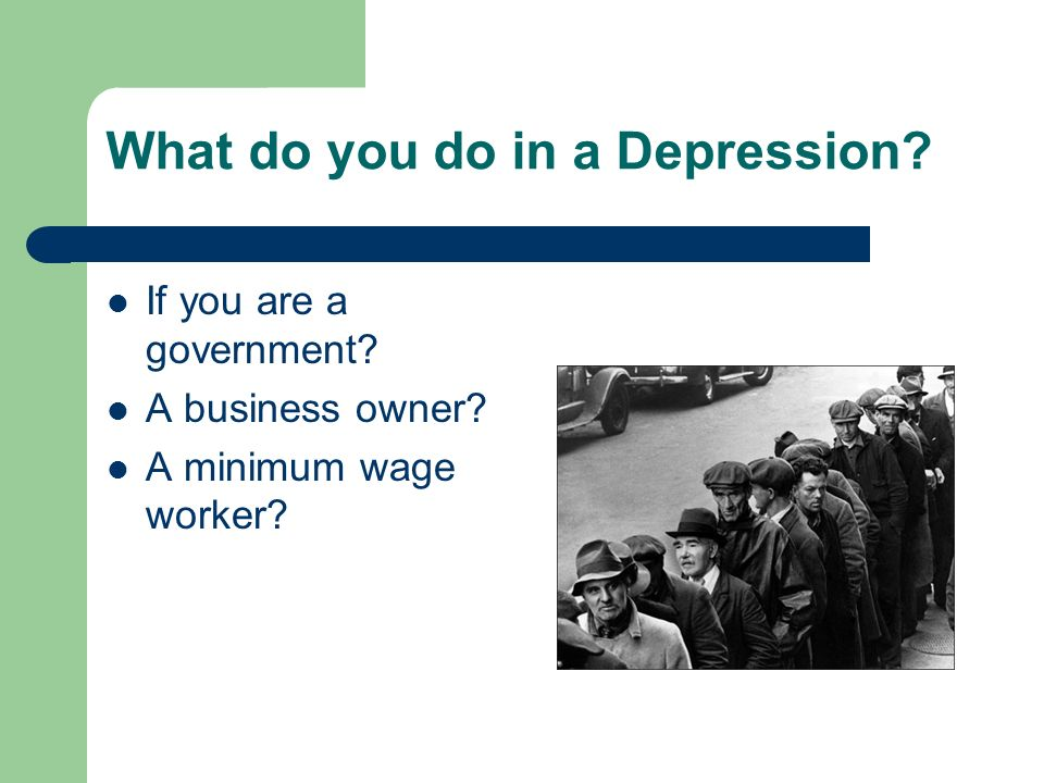 What do you do in a Depression? If you are a government? A business owner? A minimum wage worker?