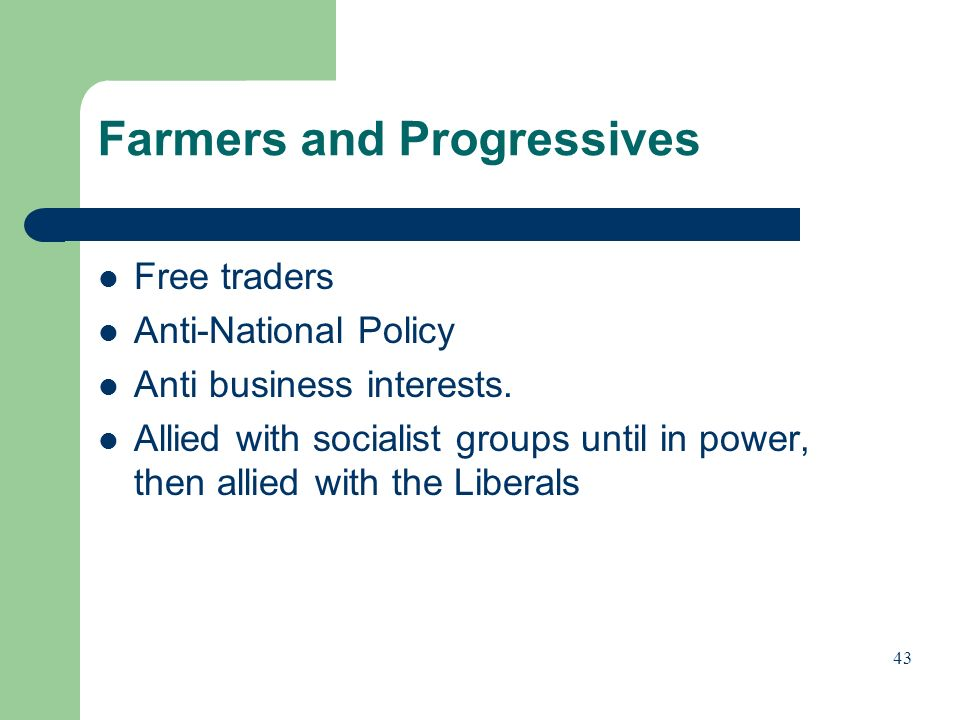 Farmers and Progressives Free traders Anti-National Policy Anti business interests. Allied with socialist groups until in power, then allied with the
