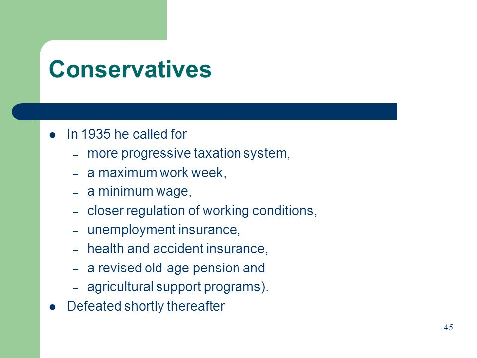 Conservatives In 1935 he called for – more progressive taxation system, – a maximum work week, – a minimum wage, – closer regulation of working conditions, – unemployment insurance, – health and accident insurance, – a revised old-age pension and – agricultural support programs).