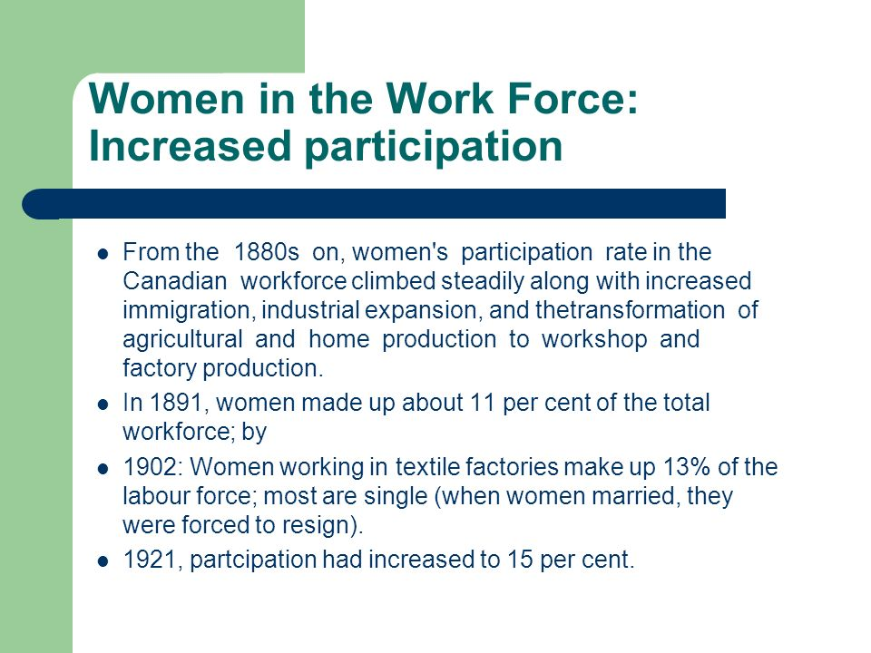 Women in the Work Force: Increased participation From the 1880s on, women s participation rate in the Canadian workforce climbed steadily along with increased immigration, industrial expansion, and thetransformation of agricultural and home production to workshop and factory production.