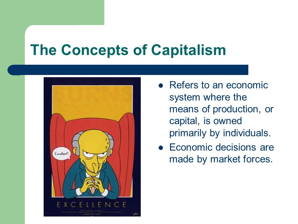The Concepts of Capitalism Refers to an economic system where the means of production, or capital, is owned primarily by individuals. Economic decisio