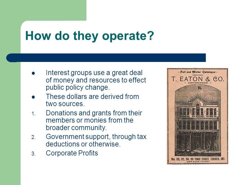 How do they operate? Interest groups use a great deal of money and resources to effect public policy change. These dollars are derived from two source