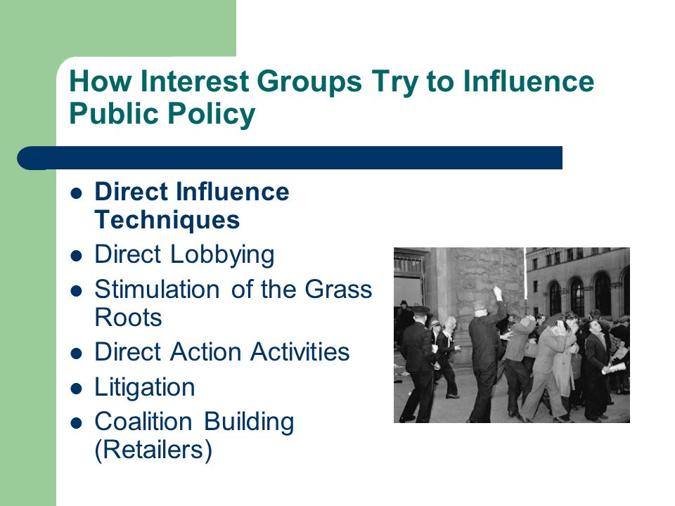 How Interest Groups Try to Influence Public Policy Direct Influence Techniques Direct Lobbying Stimulation of the Grass Roots Direct Action Activities Litigation Coalition Building (Retailers)