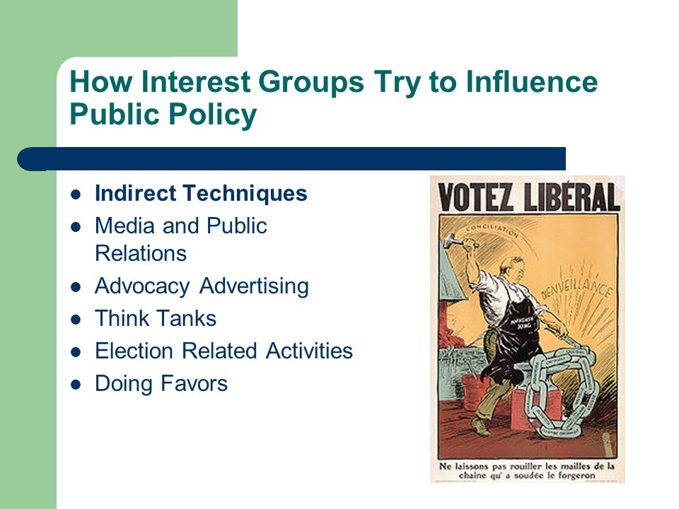 How Interest Groups Try to Influence Public Policy Indirect Techniques Media and Public Relations Advocacy Advertising Think Tanks Election Related Activities Doing Favors