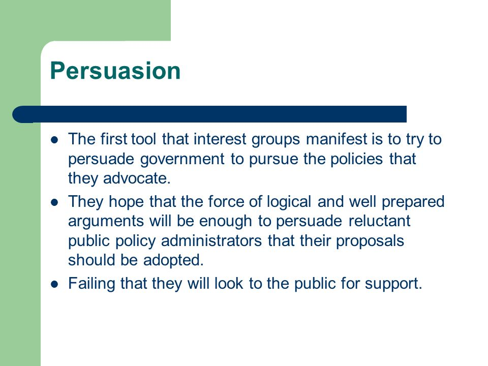 Persuasion The first tool that interest groups manifest is to try to persuade government to pursue the policies that they advocate.