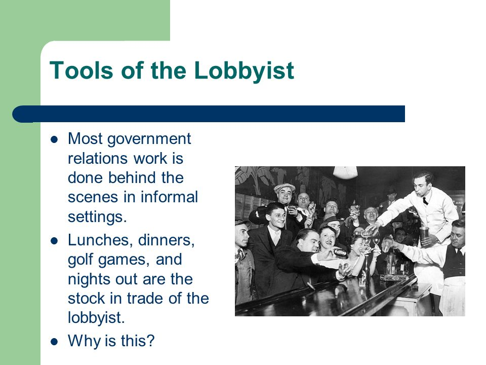 Tools of the Lobbyist Most government relations work is done behind the scenes in informal settings.