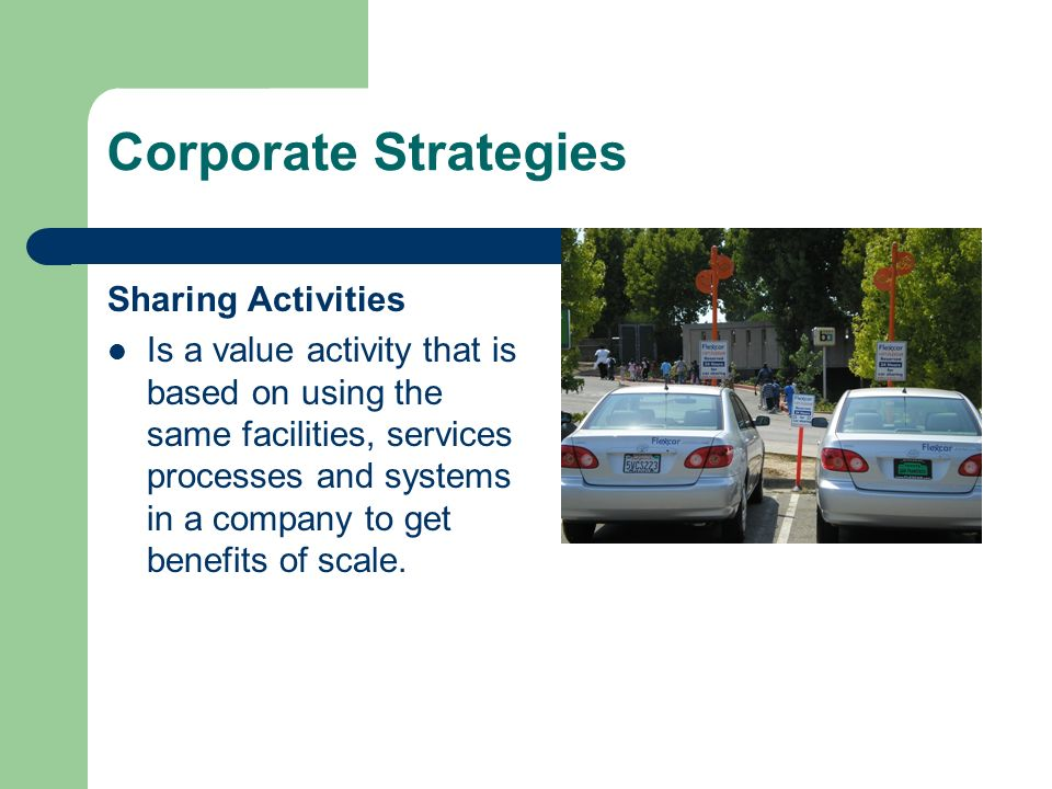 Corporate Strategies Sharing Activities Is a value activity that is based on using the same facilities, services processes and systems in a company to get benefits of scale.