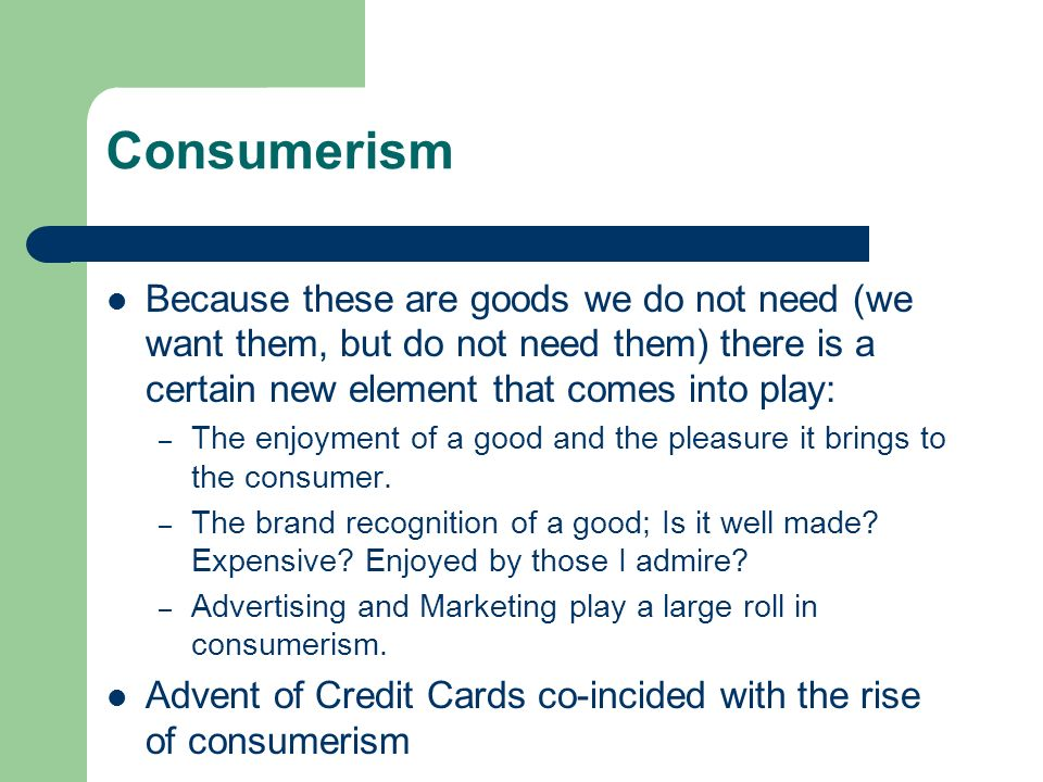 Consumerism Because these are goods we do not need (we want them, but do not need them) there is a certain new element that comes into play: – The enjoyment of a good and the pleasure it brings to the consumer.