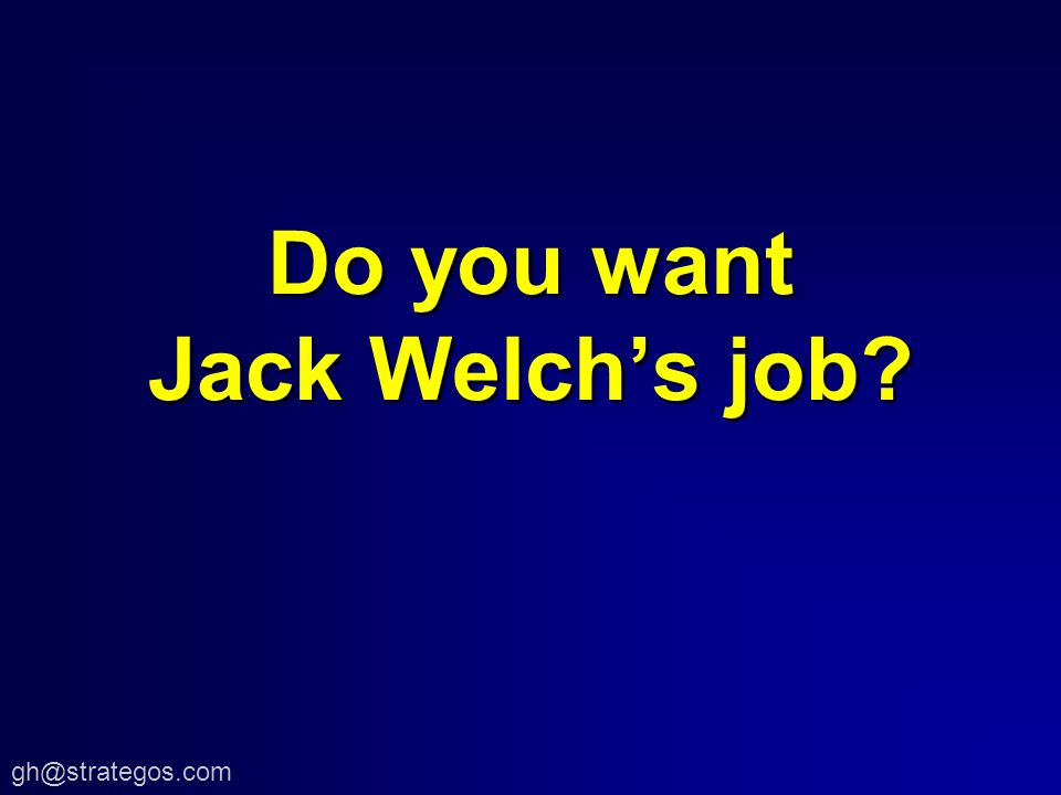 Do you want Jack Welchs job