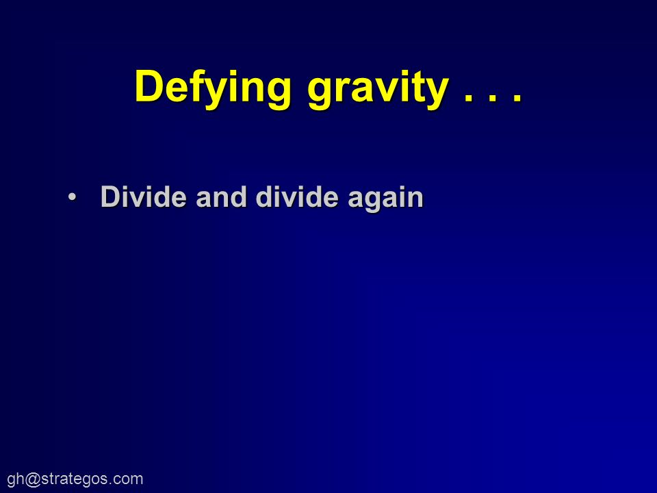 Defying gravity... Divide and divide againDivide and divide again