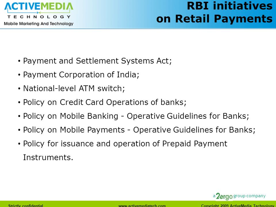 www.activemediatech.com Strictly confidentialwww.activemediatech.com Copyright 2009 ActiveMedia Technology a group company RBI initiatives on Retail Payments Payment and Settlement Systems Act; Payment Corporation of India; National-level ATM switch; Policy on Credit Card Operations of banks; Policy on Mobile Banking - Operative Guidelines for Banks; Policy on Mobile Payments - Operative Guidelines for Banks; Policy for issuance and operation of Prepaid Payment Instruments.