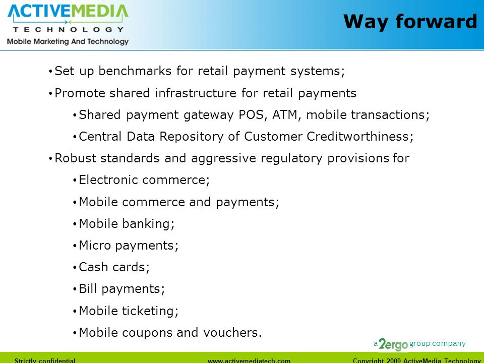 www.activemediatech.com Strictly confidentialwww.activemediatech.com Copyright 2009 ActiveMedia Technology a group company Way forward Set up benchmarks for retail payment systems; Promote shared infrastructure for retail payments Shared payment gateway POS, ATM, mobile transactions; Central Data Repository of Customer Creditworthiness; Robust standards and aggressive regulatory provisions for Electronic commerce; Mobile commerce and payments; Mobile banking; Micro payments; Cash cards; Bill payments; Mobile ticketing; Mobile coupons and vouchers.