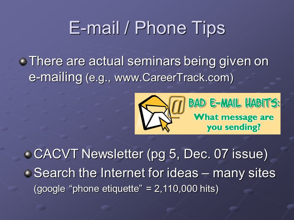 E-mail / Phone Tips There are actual seminars being given on e-mailing (e.g., www.CareerTrack.com) CACVT Newsletter (pg 5, Dec. 07 issue) Search the I