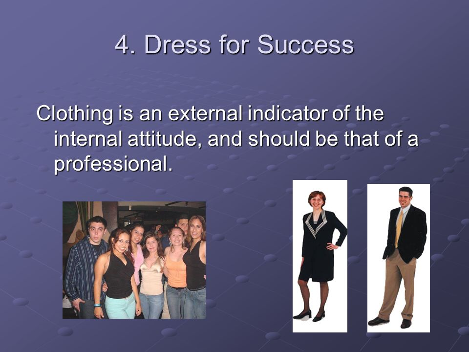 4. Dress for Success Clothing is an external indicator of the internal attitude, and should be that of a professional.