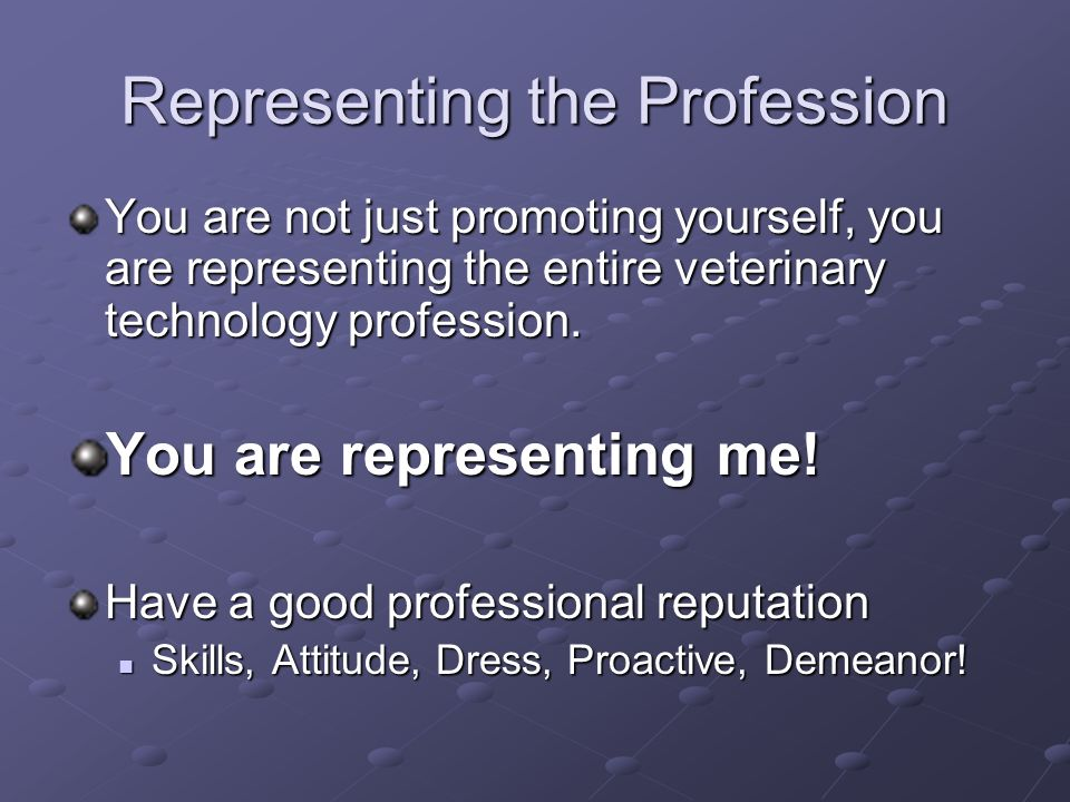 Representing the Profession You are not just promoting yourself, you are representing the entire veterinary technology profession. You are representin