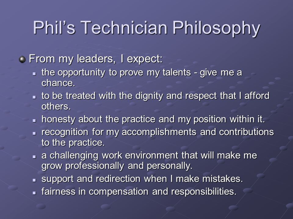 Phils Technician Philosophy From my leaders, I expect: the opportunity to prove my talents - give me a chance. the opportunity to prove my talents - g