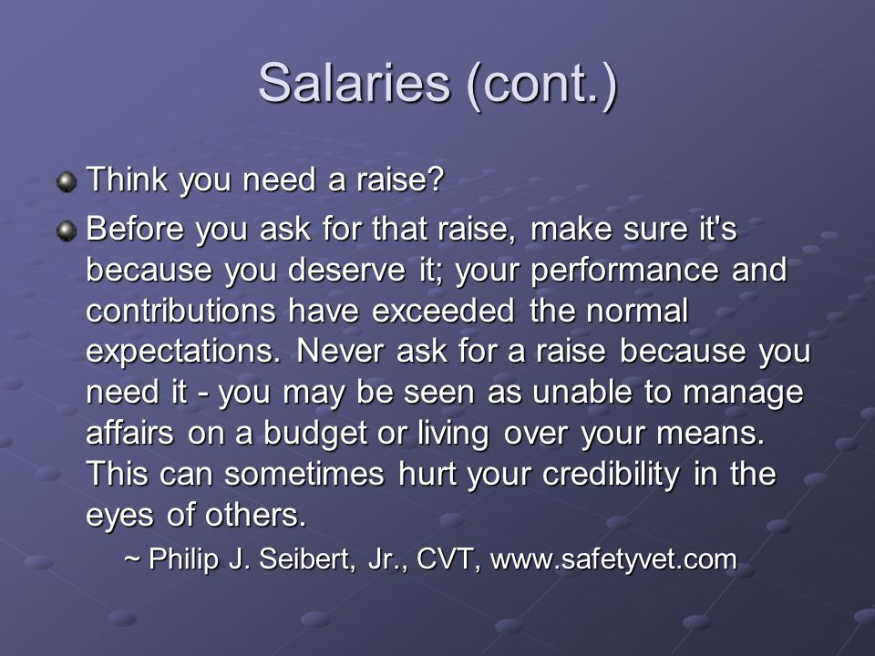 Salaries (cont.) Think you need a raise? Before you ask for that raise, make sure it's because you deserve it; your performance and contributions have