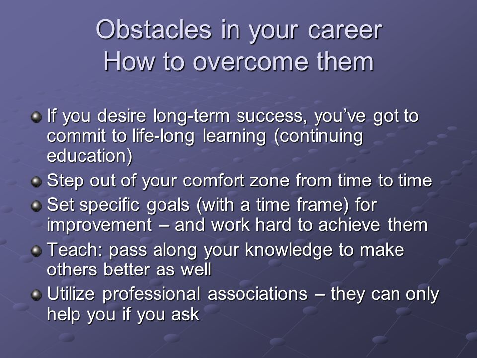 Obstacles in your career How to overcome them If you desire long-term success, youve got to commit to life-long learning (continuing education) Step o